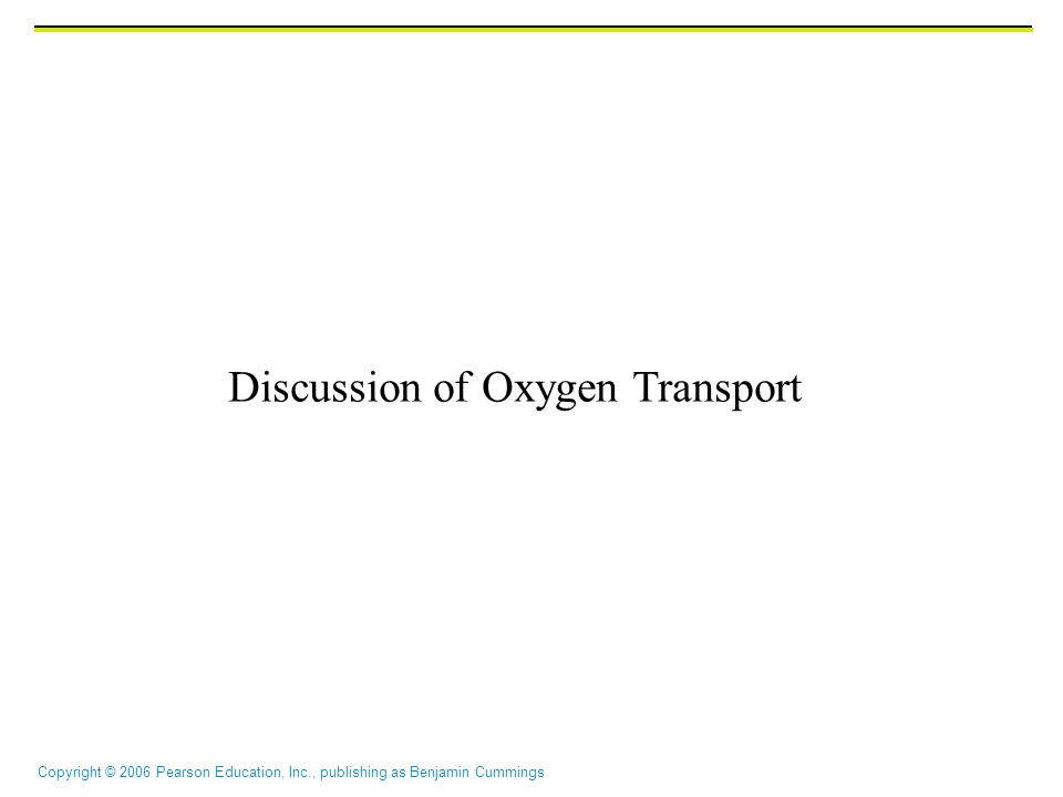 Copyright © 2006 Pearson Education, Inc., publishing as Benjamin Cummings Discussion of Oxygen Transport