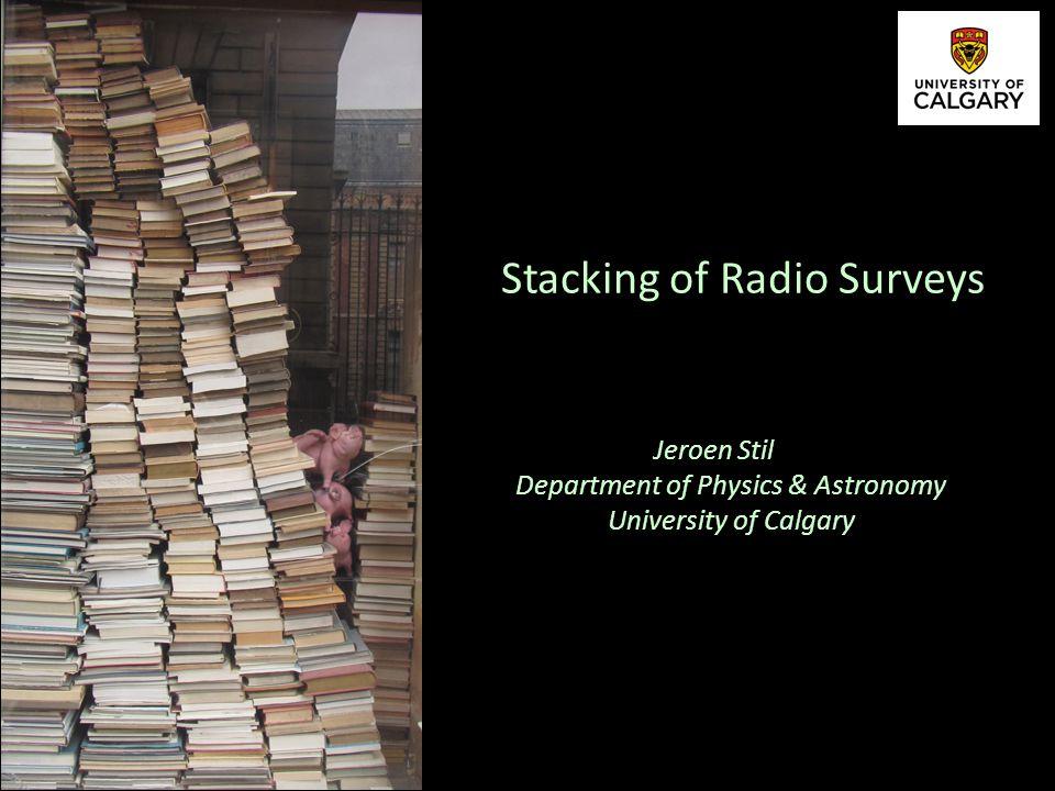 Jeroen Stil Department of Physics & Astronomy University of Calgary Stacking of Radio Surveys