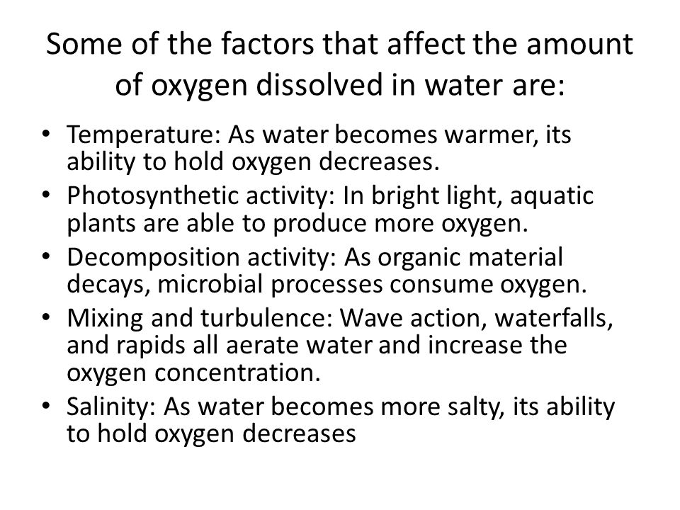Some of the factors that affect the amount of oxygen dissolved in water are: Temperature: As water becomes warmer, its ability to hold oxygen decreases.