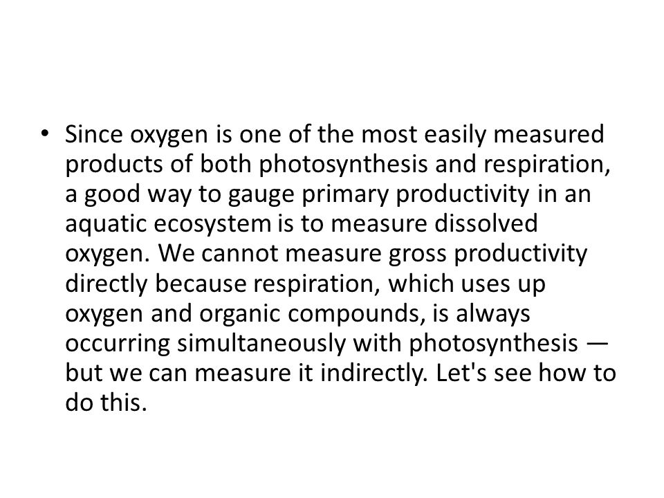 Since oxygen is one of the most easily measured products of both photosynthesis and respiration, a good way to gauge primary productivity in an aquatic ecosystem is to measure dissolved oxygen.