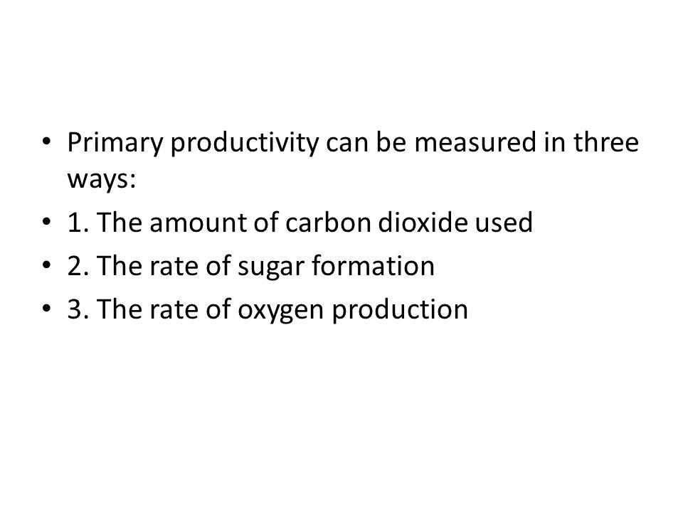 Primary productivity can be measured in three ways: 1. The amount of carbon dioxide used 2. The rate of sugar formation 3. The rate of oxygen producti