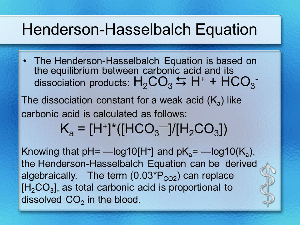 Henderson-Hasselbalch Equation The Henderson-Hasselbalch Equation is based on the equilibrium between carbonic acid and its dissociation products: H 2 CO 3  H + + HCO 3 - The dissociation constant for a weak acid (K a ) like carbonic acid is calculated as follows: K a = [H + ]*([HCO 3 — ]/[H 2 CO 3 ]) Knowing that pH= —log10[H + ] and pK a = —log10(K a ), the Henderson-Hasselbalch Equation can be derived algebraically.