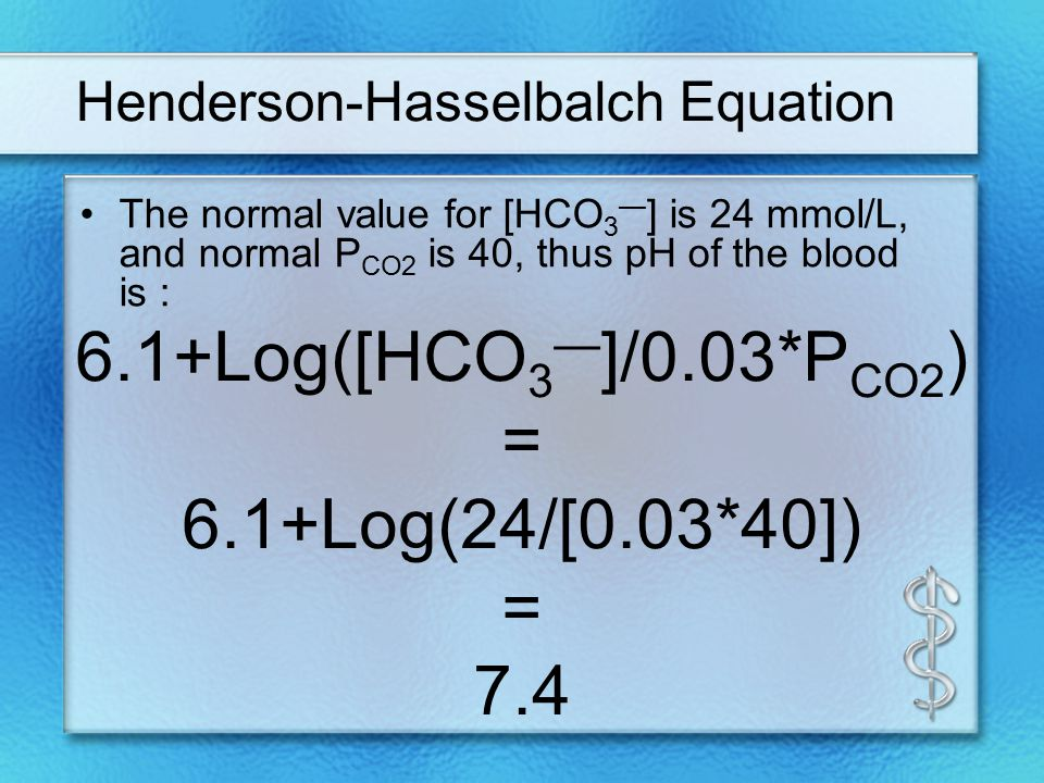 Henderson-Hasselbalch Equation The normal value for [HCO 3 — ] is 24 mmol/L, and normal P CO2 is 40, thus pH of the blood is : 6.1+Log([HCO 3 — ]/0.03*P CO2 ) = 6.1+Log(24/[0.03*40]) = 7.4