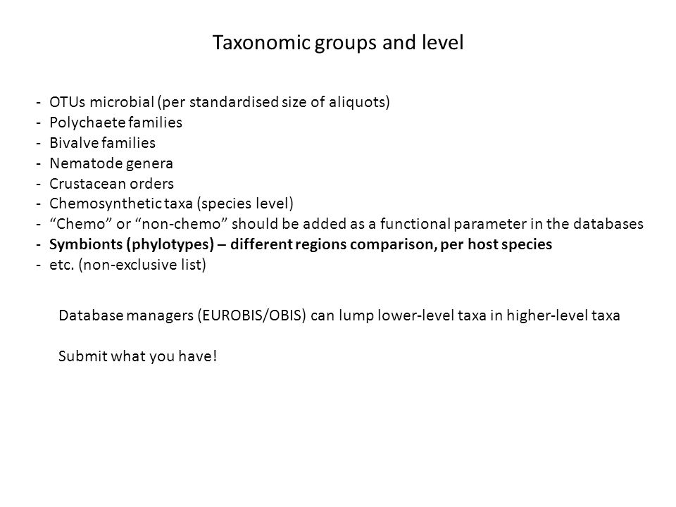 -OTUs microbial (per standardised size of aliquots) -Polychaete families -Bivalve families -Nematode genera -Crustacean orders -Chemosynthetic taxa (species level) - Chemo or non-chemo should be added as a functional parameter in the databases -Symbionts (phylotypes) – different regions comparison, per host species -etc.