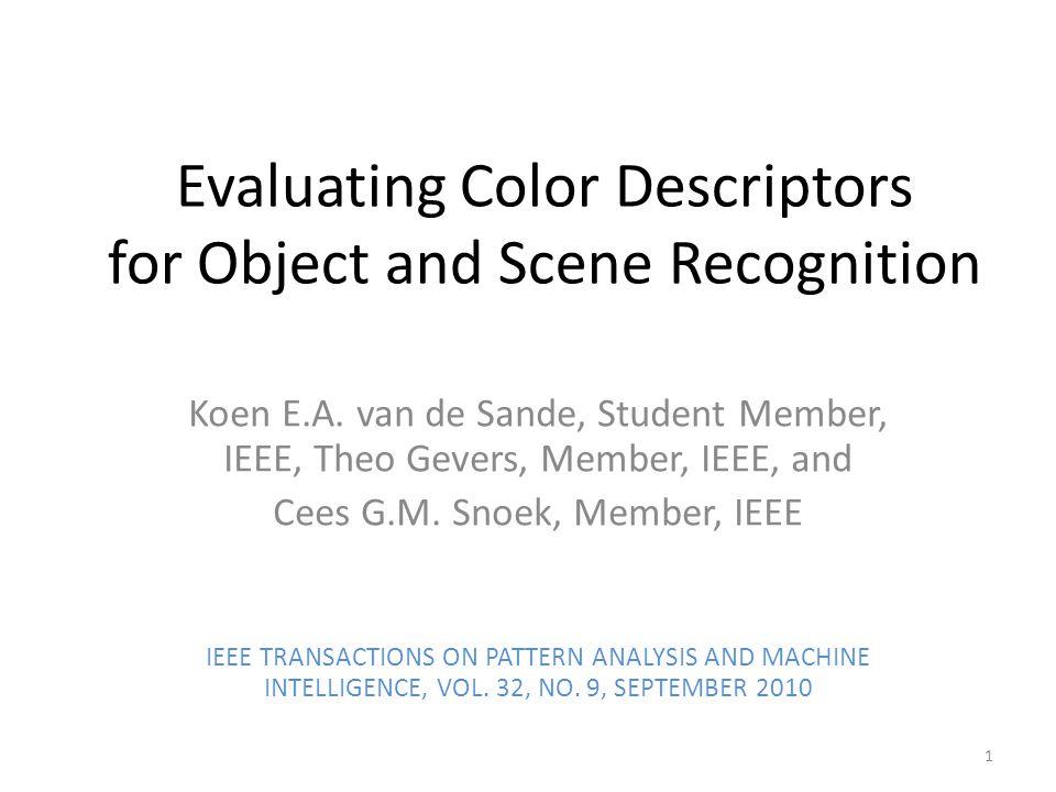 Evaluating Color Descriptors for Object and Scene Recognition Koen E.A. van de Sande, Student Member, IEEE, Theo Gevers, Member, IEEE, and Cees G.M. S