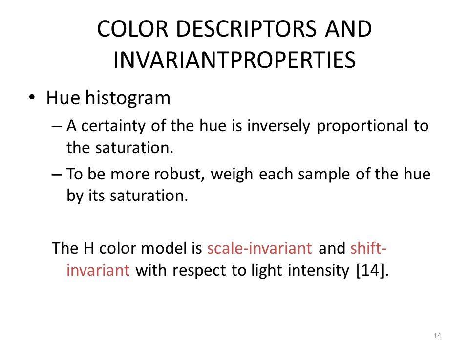 COLOR DESCRIPTORS AND INVARIANTPROPERTIES Hue histogram – A certainty of the hue is inversely proportional to the saturation. – To be more robust, wei