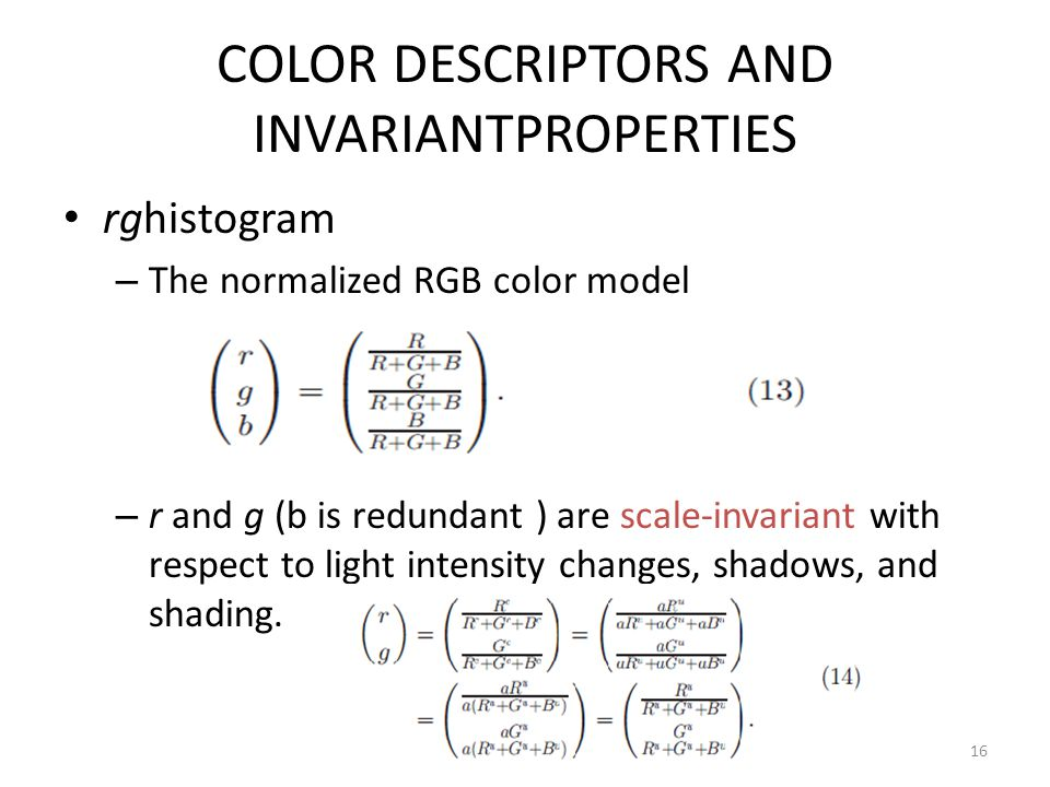 COLOR DESCRIPTORS AND INVARIANTPROPERTIES rghistogram – The normalized RGB color model – r and g (b is redundant ) are scale-invariant with respect to
