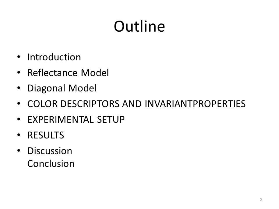 Outline Introduction Reflectance Model Diagonal Model COLOR DESCRIPTORS AND INVARIANTPROPERTIES EXPERIMENTAL SETUP RESULTS Discussion Conclusion 2