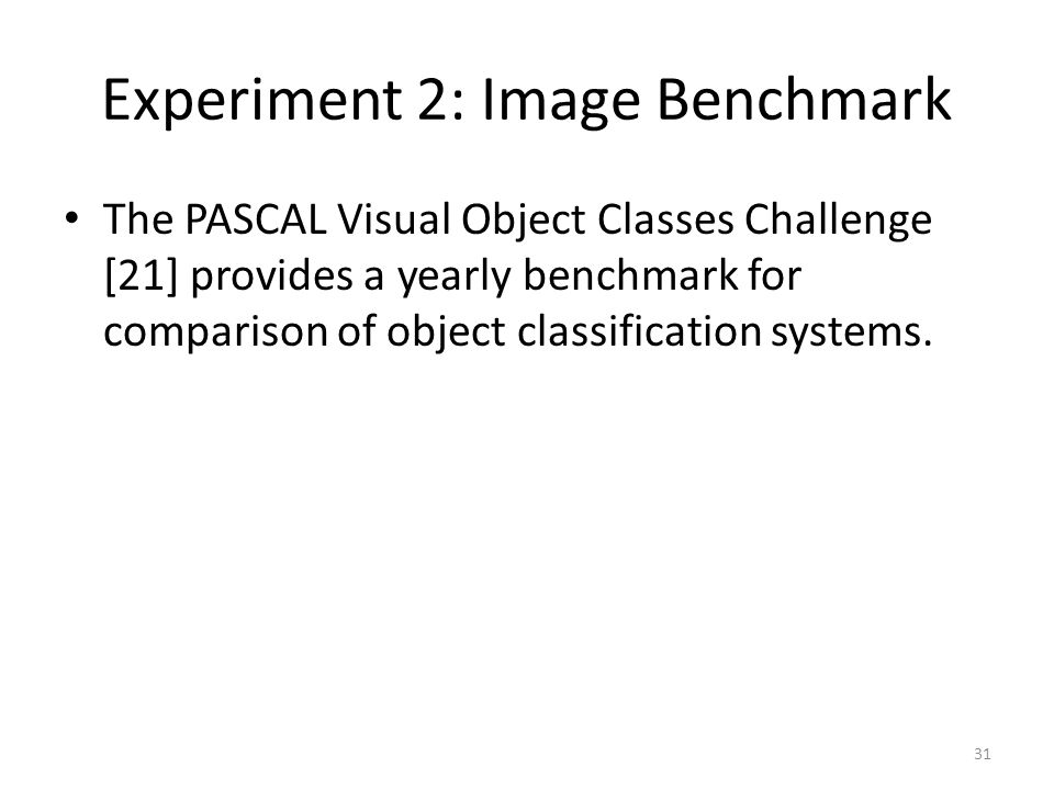 Experiment 2: Image Benchmark The PASCAL Visual Object Classes Challenge [21] provides a yearly benchmark for comparison of object classification syst