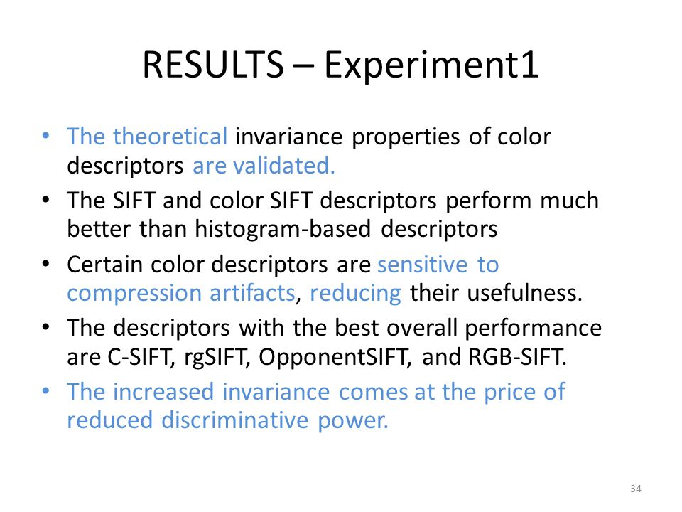 RESULTS – Experiment1 The theoretical invariance properties of color descriptors are validated. The SIFT and color SIFT descriptors perform much bette
