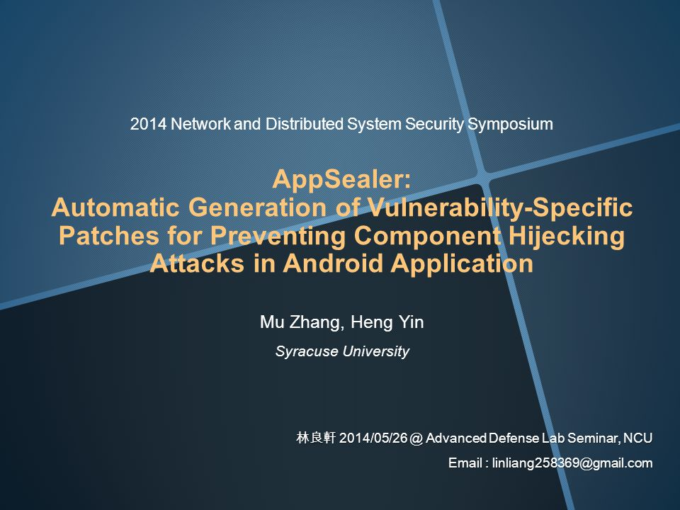 2014 Network and Distributed System Security Symposium AppSealer: Automatic Generation of Vulnerability-Specific Patches for Preventing Component Hijecking Attacks in Android Application Mu Zhang, Heng Yin Syracuse University 林良軒 2014/05/26 @ Advanced Defense Lab Seminar, NCU Email : linliang258369@gmail.com