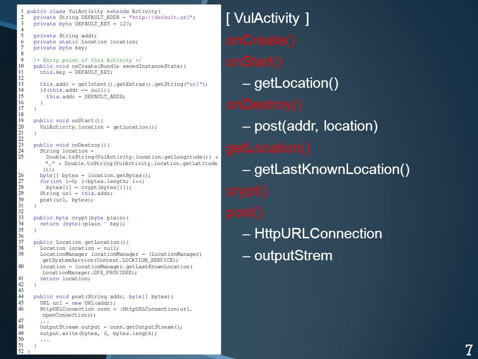 [ VulActivity ] onCreate() onStart() – getLocation() onDestroy() – post(addr, location) getLocation() – getLastKnownLocation() crypt() post() – HttpURLConnection – outputStrem 7