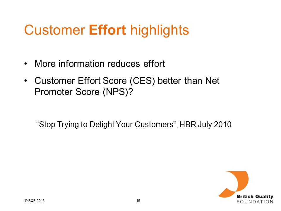 15© BQF 2013 Customer Effort highlights More information reduces effort Customer Effort Score (CES) better than Net Promoter Score (NPS).