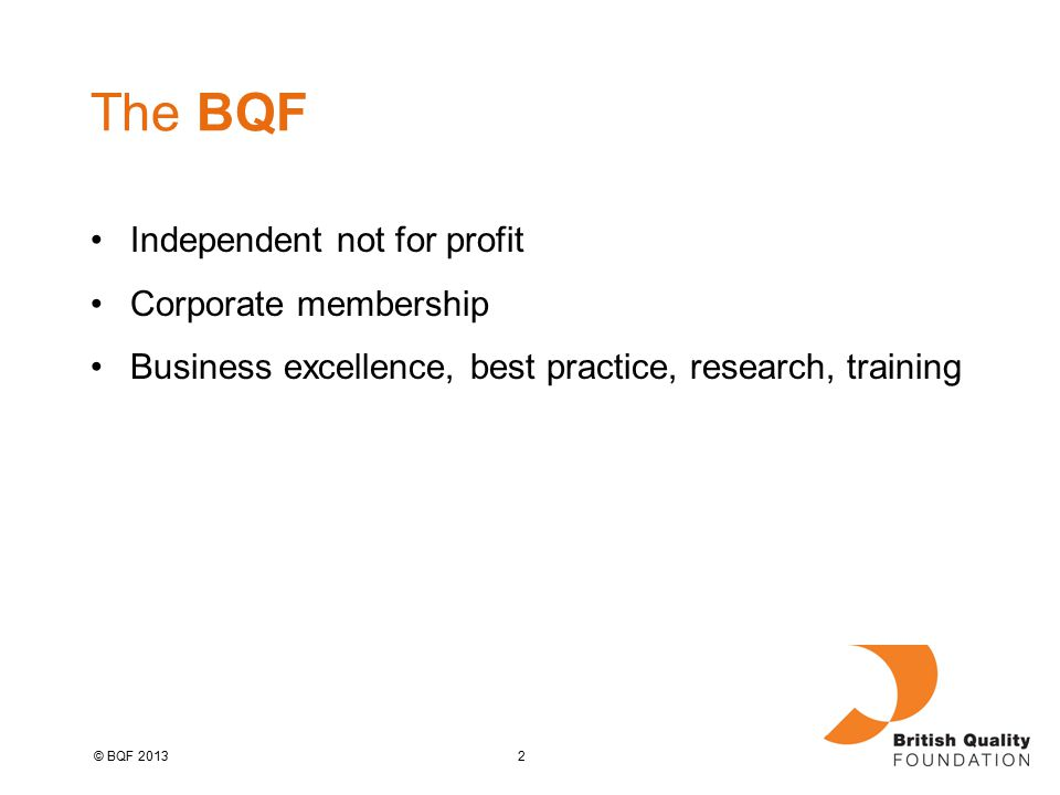 2© BQF 2013 The BQF Independent not for profit Corporate membership Business excellence, best practice, research, training