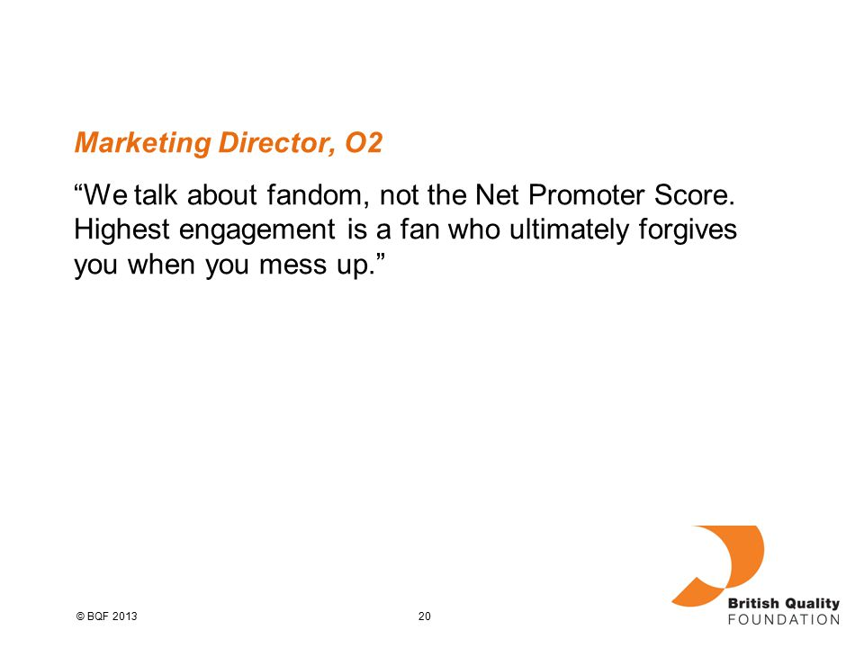 20© BQF 2013 Marketing Director, O2 We talk about fandom, not the Net Promoter Score.