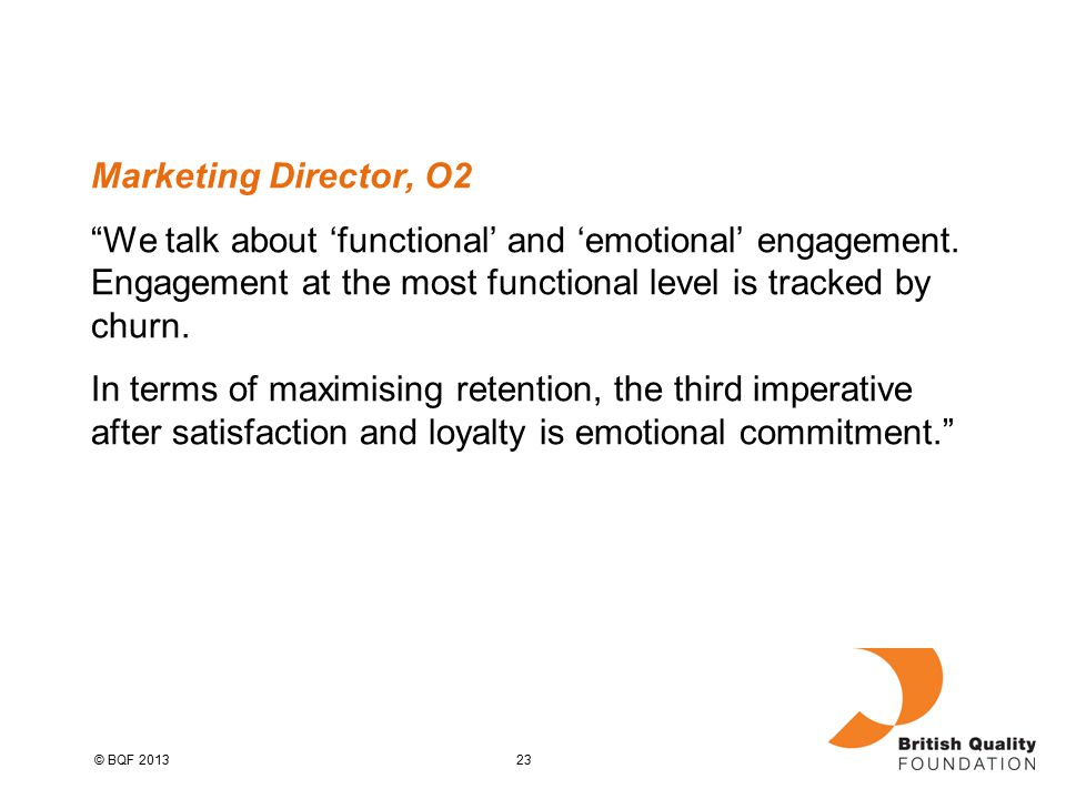 23© BQF 2013 Marketing Director, O2 We talk about 'functional' and 'emotional' engagement.