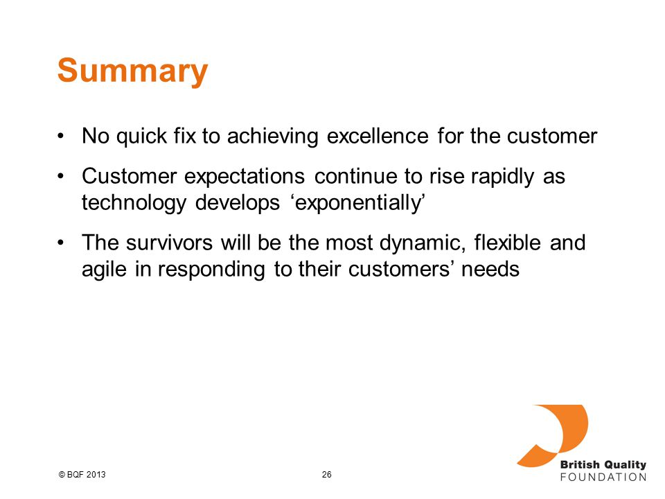 26© BQF 2013 Summary No quick fix to achieving excellence for the customer Customer expectations continue to rise rapidly as technology develops 'exponentially' The survivors will be the most dynamic, flexible and agile in responding to their customers' needs