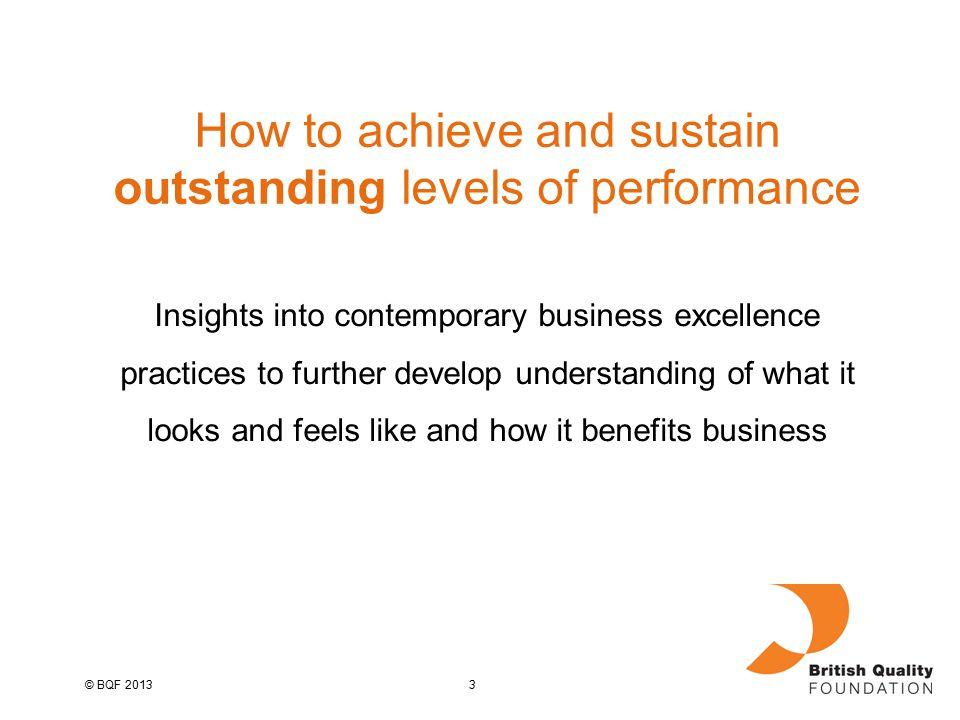 3© BQF 2013 How to achieve and sustain outstanding levels of performance Insights into contemporary business excellence practices to further develop understanding of what it looks and feels like and how it benefits business