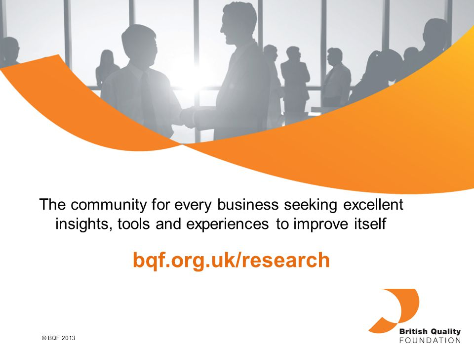 © BQF 2013 The community for every business seeking excellent insights, tools and experiences to improve itself bqf.org.uk/research