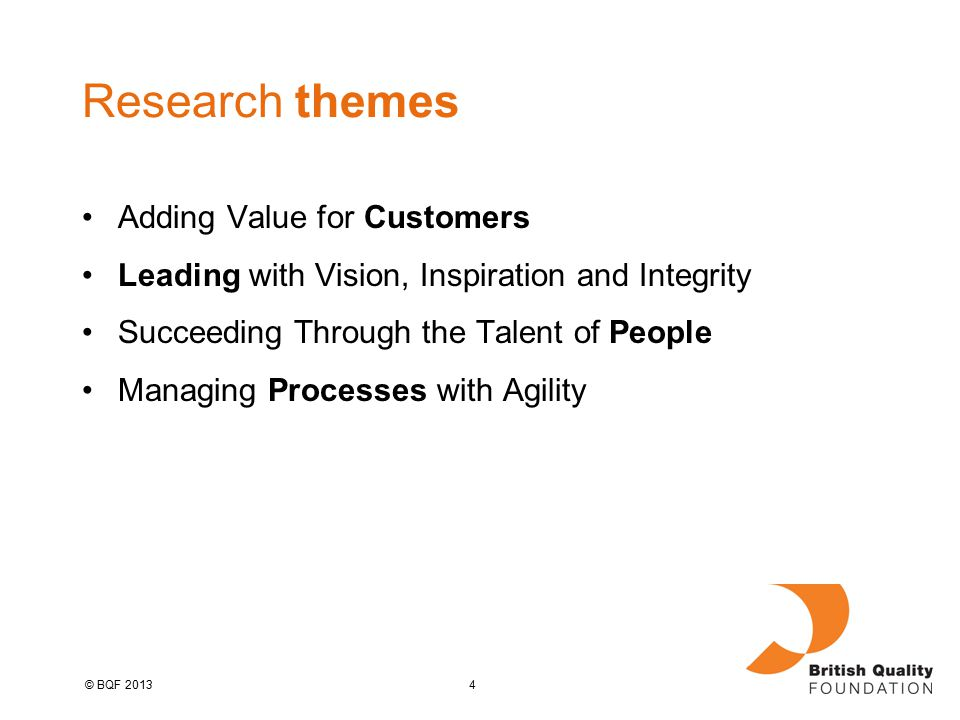 4© BQF 2013 Research themes Adding Value for Customers Leading with Vision, Inspiration and Integrity Succeeding Through the Talent of People Managing Processes with Agility