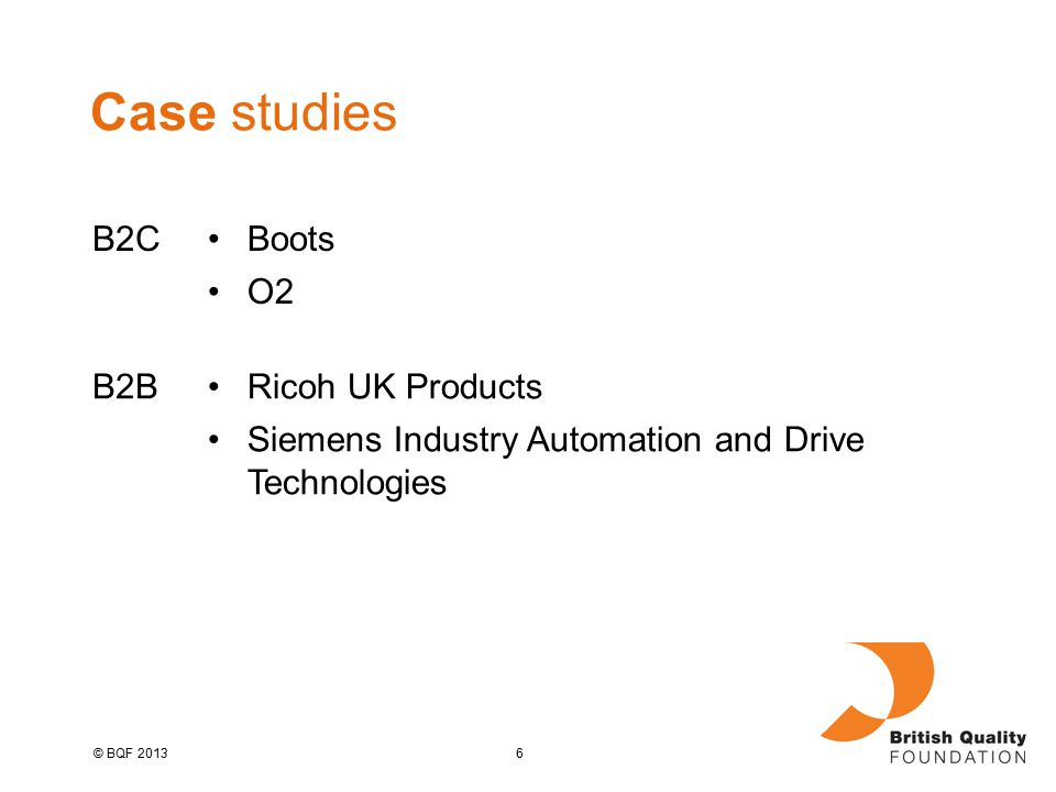 6© BQF 2013 Case studies B2CBoots O2 B2BRicoh UK Products Siemens Industry Automation and Drive Technologies