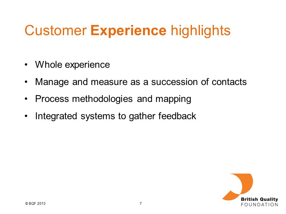 7© BQF 2013 Customer Experience highlights Whole experience Manage and measure as a succession of contacts Process methodologies and mapping Integrated systems to gather feedback