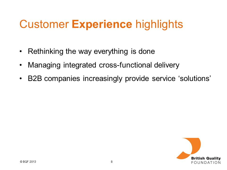 8© BQF 2013 Customer Experience highlights Rethinking the way everything is done Managing integrated cross-functional delivery B2B companies increasingly provide service 'solutions'