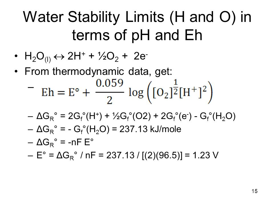 Water Stability Limits (H and O) in terms of pH and Eh H 2 O (l)  2H + + ½O 2 + 2e - From thermodynamic data, get: – –ΔG R ° = 2G f °(H + ) + ½G f °(O2) + 2G f °(e - ) - G f °(H 2 O) –ΔG R ° = - G f °(H 2 O) = 237.13 kJ/mole –ΔG R ° = -nF E° –E° = ΔG R ° / nF = 237.13 / [(2)(96.5)] = 1.23 V 15