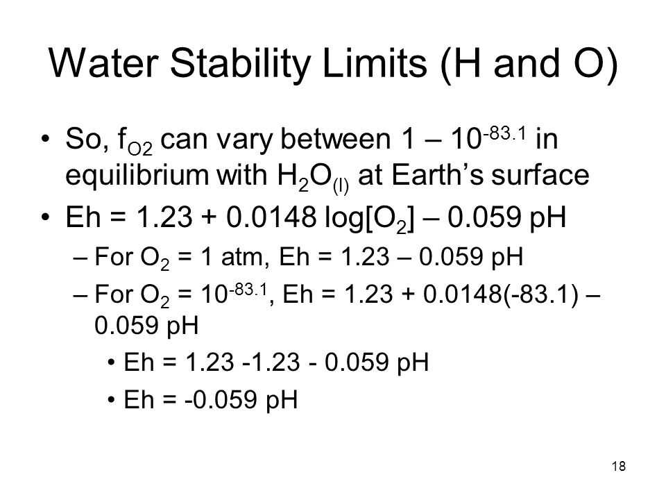 Water Stability Limits (H and O) So, f O2 can vary between 1 – 10 -83.1 in equilibrium with H 2 O (l) at Earth's surface Eh = 1.23 + 0.0148 log[O 2 ] – 0.059 pH –For O 2 = 1 atm, Eh = 1.23 – 0.059 pH –For O 2 = 10 -83.1, Eh = 1.23 + 0.0148(-83.1) – 0.059 pH Eh = 1.23 -1.23 - 0.059 pH Eh = -0.059 pH 18