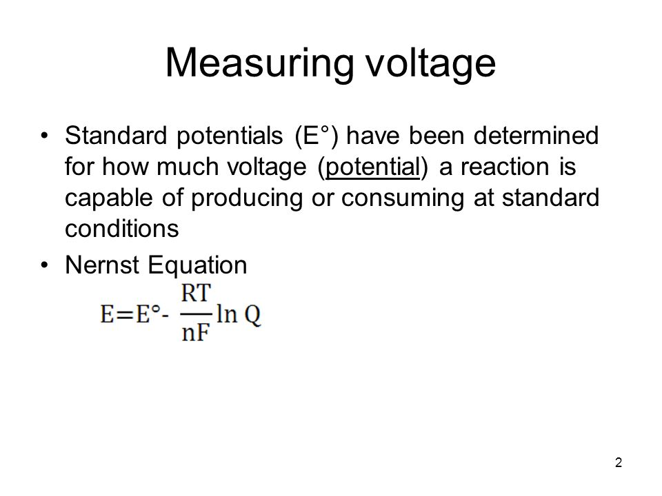 Measuring voltage Standard potentials (E°) have been determined for how much voltage (potential) a reaction is capable of producing or consuming at standard conditions Nernst Equation 2