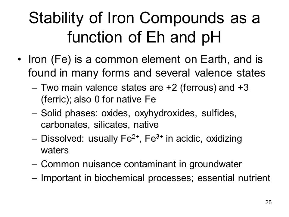 Stability of Iron Compounds as a function of Eh and pH Iron (Fe) is a common element on Earth, and is found in many forms and several valence states –Two main valence states are +2 (ferrous) and +3 (ferric); also 0 for native Fe –Solid phases: oxides, oxyhydroxides, sulfides, carbonates, silicates, native –Dissolved: usually Fe 2+, Fe 3+ in acidic, oxidizing waters –Common nuisance contaminant in groundwater –Important in biochemical processes; essential nutrient 25