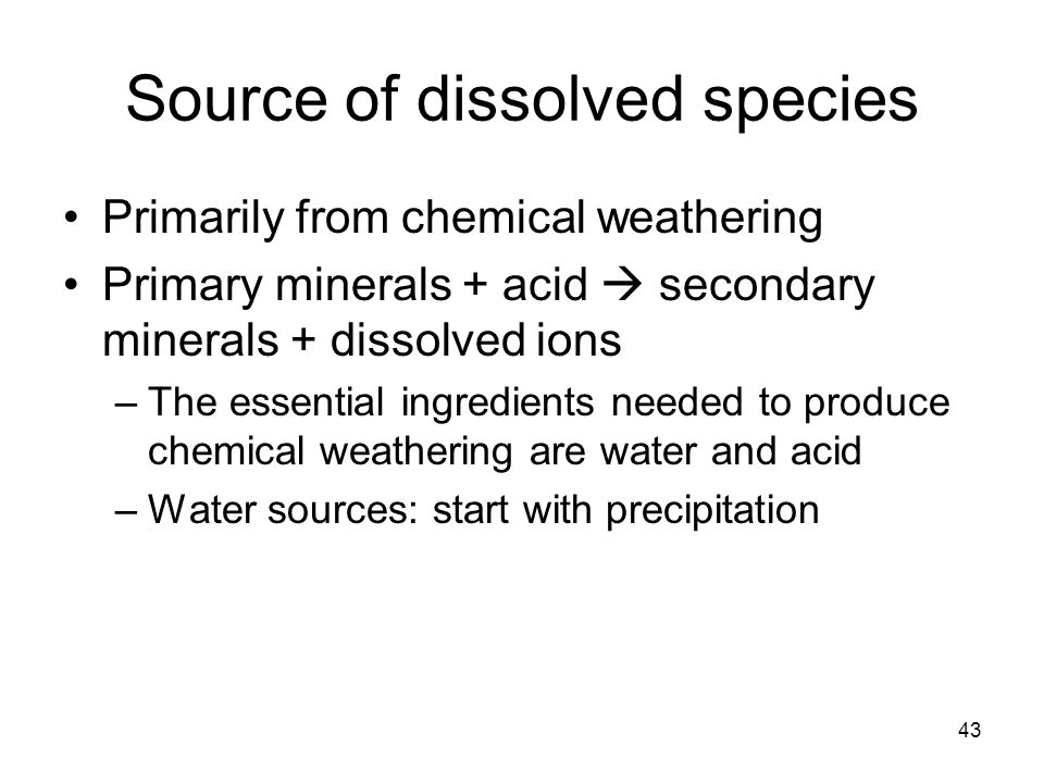 Source of dissolved species Primarily from chemical weathering Primary minerals + acid  secondary minerals + dissolved ions –The essential ingredients needed to produce chemical weathering are water and acid –Water sources: start with precipitation 43