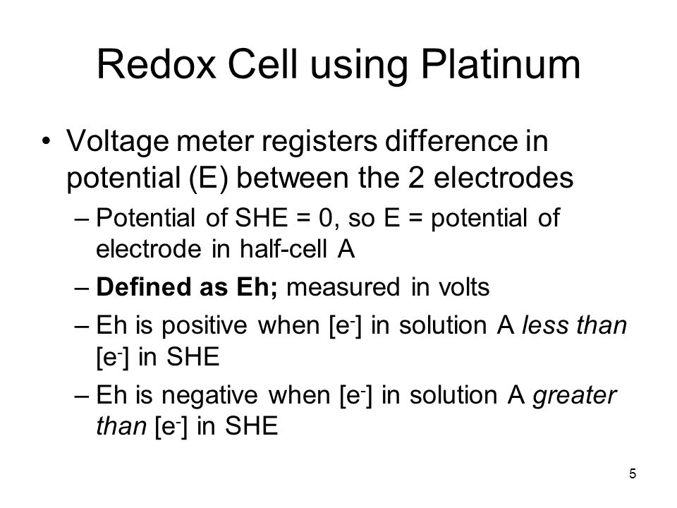Redox Cell using Platinum Voltage meter registers difference in potential (E) between the 2 electrodes –Potential of SHE = 0, so E = potential of electrode in half-cell A –Defined as Eh; measured in volts –Eh is positive when [e - ] in solution A less than [e - ] in SHE –Eh is negative when [e - ] in solution A greater than [e - ] in SHE 5