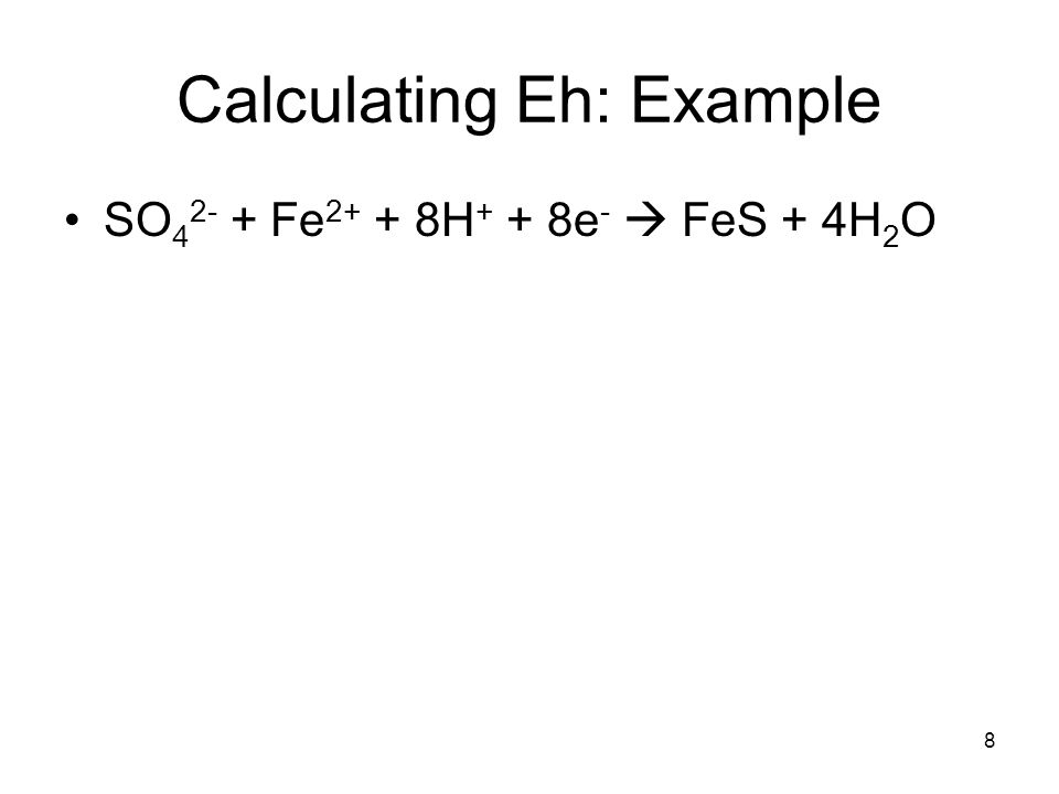 Calculating Eh: Example SO 4 2- + Fe 2+ + 8H + + 8e -  FeS + 4H 2 O 8