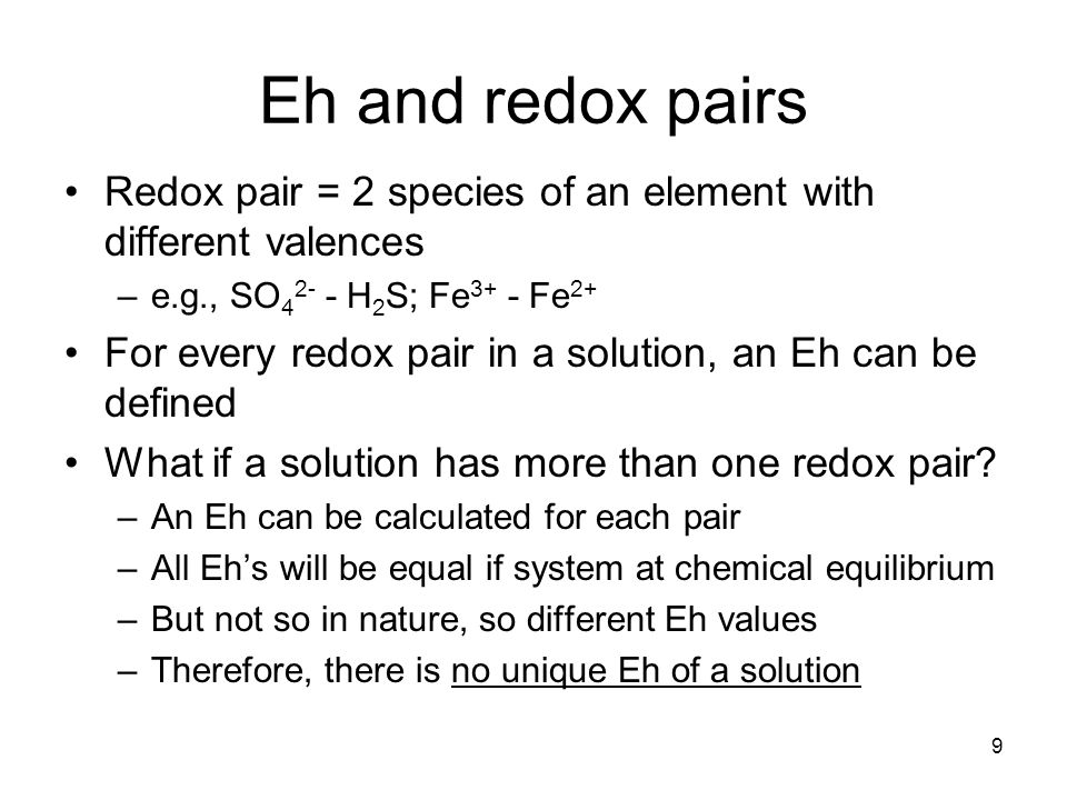 Eh and redox pairs Redox pair = 2 species of an element with different valences –e.g., SO 4 2- - H 2 S; Fe 3+ - Fe 2+ For every redox pair in a solution, an Eh can be defined What if a solution has more than one redox pair.