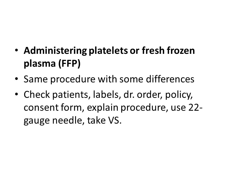 Administering platelets or fresh frozen plasma (FFP) Same procedure with some differences Check patients, labels, dr. order, policy, consent form, exp