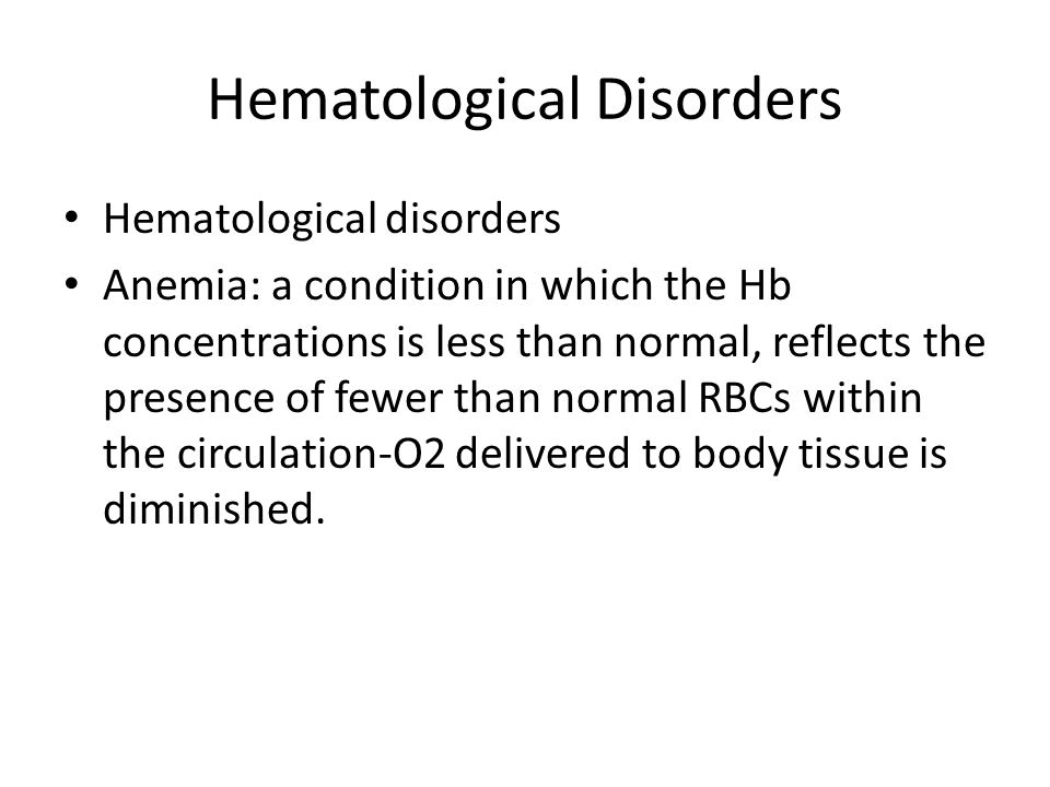 Hematological Disorders Three main categories for reasons of anemia Loss of RBCs: occurs with bleeding-GI Decreased production of RBCs: due to bone marrow suppression or deficiency of co-factors (folic acid, vit B12, Iron).