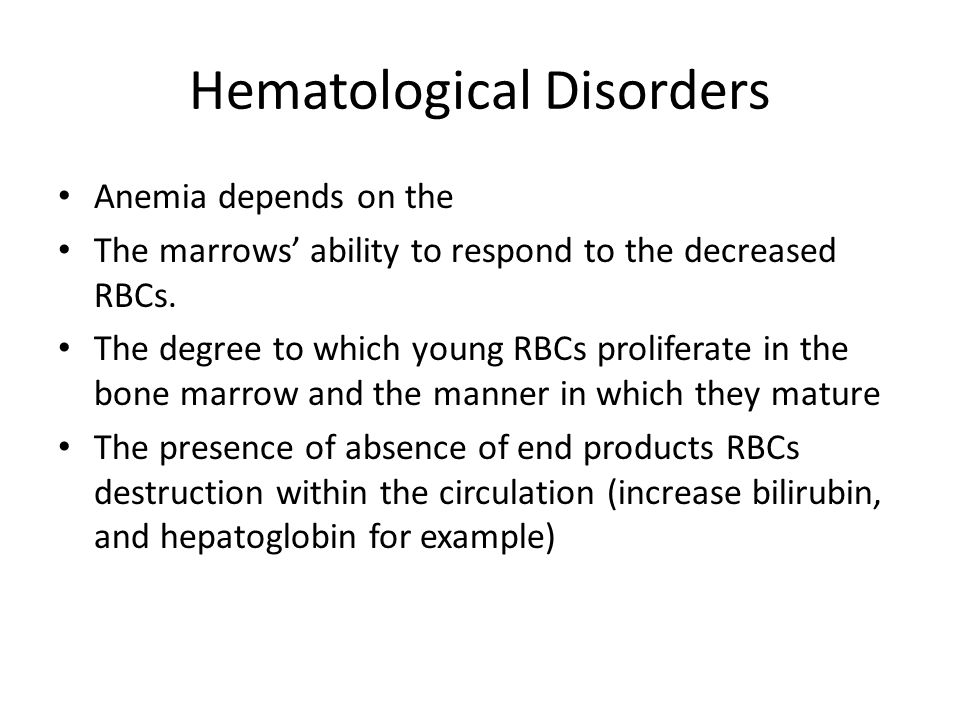 Hematological Disorders Classification of Anemia (table 33-3) Anemia can be classified according to the physiological defect: Defect in their production (hypoproliferative anemia) : # is less than normal due to bone marrow defect due to medications or chemicals or lack of factors important for RBCs production such as (iron, folic acid, erethropioten) Destruction (hemolytic): premature destruction of RBCs.