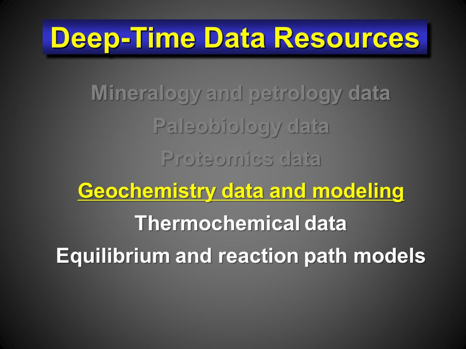 Mineralogy and petrology data Paleobiology data Proteomics data Geochemistry data and modeling Thermochemical data Equilibrium and reaction path models Deep-Time Data Resources