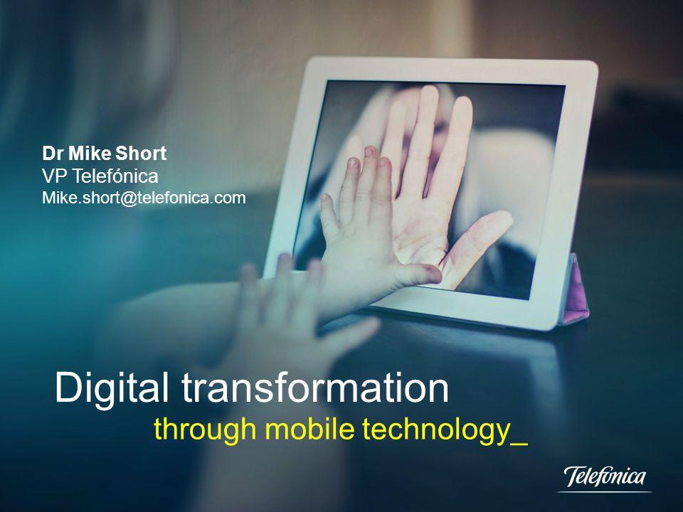 Digital transformation through mobile technology_ Dr Mike Short VP Telefónica Mike.short@telefonica.com