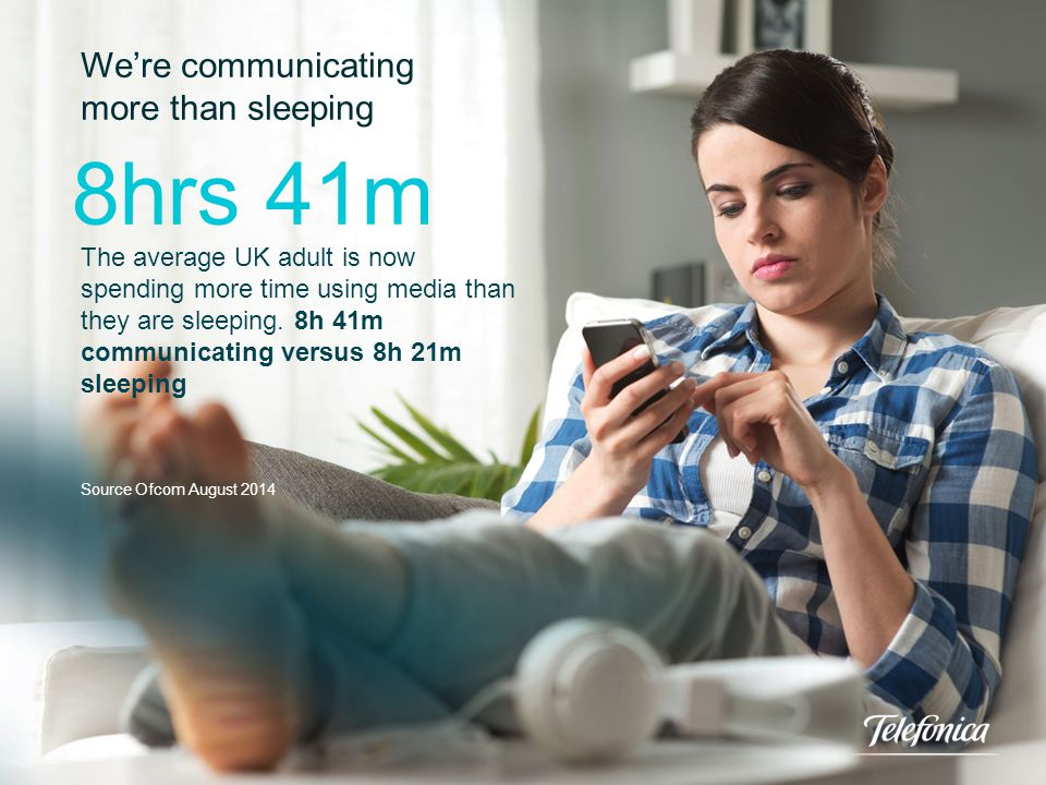 We're communicating more than sleeping The average UK adult is now spending more time using media than they are sleeping. 8h 41m communicating versus