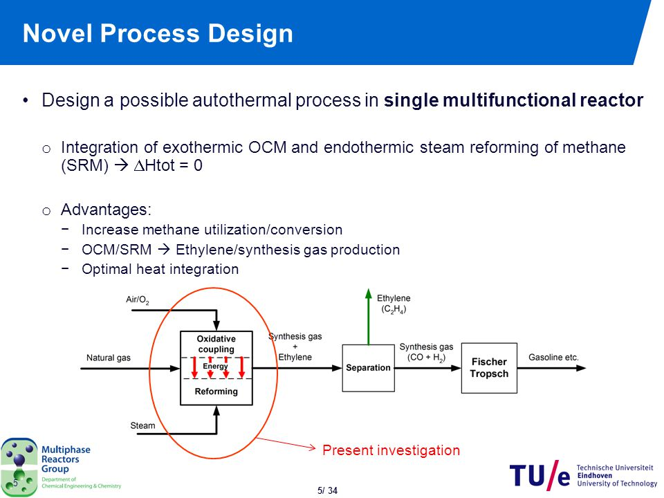 5/ 34 5 Novel Process Design Design a possible autothermal process in single multifunctional reactor o Integration of exothermic OCM and endothermic s