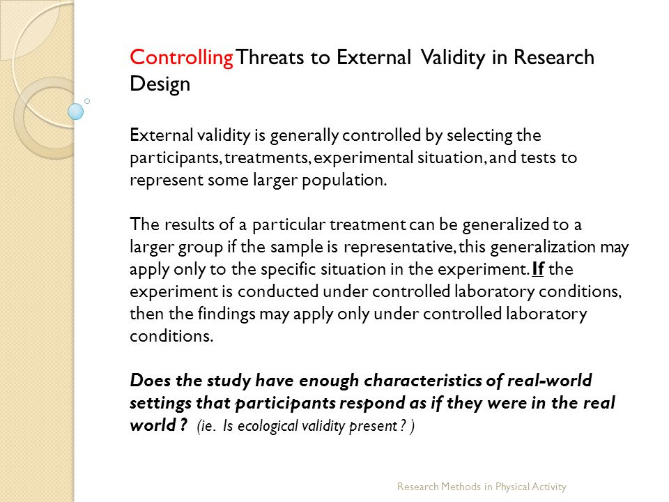Research Methods in Physical Activity Controlling Threats to External Validity in Research Design External validity is generally controlled by selecti