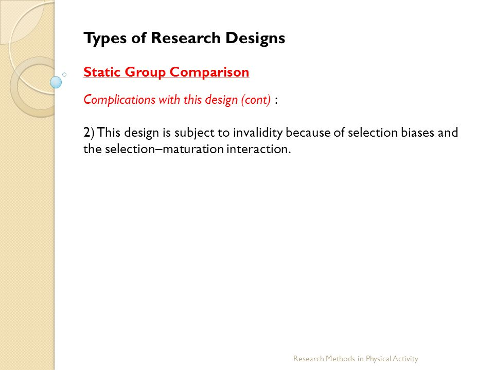 Research Methods in Physical Activity Types of Research Designs Static Group Comparison Complications with this design (cont) : 2) This design is subj