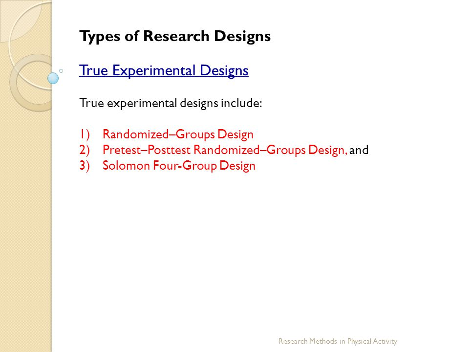 Research Methods in Physical Activity Types of Research Designs True Experimental Designs True experimental designs include: 1)Randomized–Groups Desig