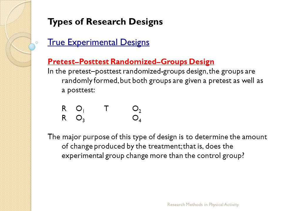 Research Methods in Physical Activity Types of Research Designs True Experimental Designs Pretest–Posttest Randomized–Groups Design In the pretest–pos