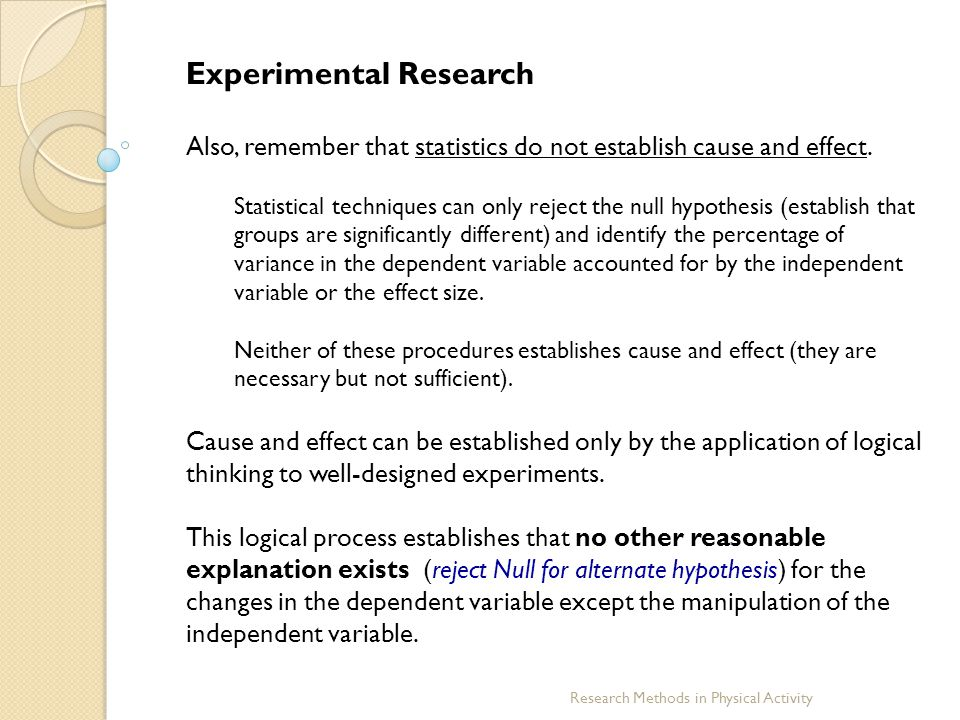 Research Methods in Physical Activity Experimental Research The logical process of establishing changes in the dependent variable require: ♦ The selection of a good theoretical framework ♦ The use of appropriate participants ♦ The application of an appropriate experimental design ♦ The proper selection and control of the independent variable (treatment) ♦ The appropriate selection and measurement of the dependent variable ♦ The use of the correct statistical model and analysis ♦ The correct interpretation of the results Thus, the above are the methods required to establish valid findings allowing the researcher to establish cause and effect.