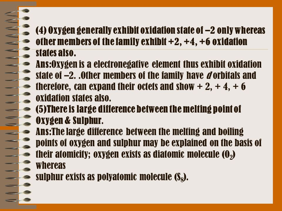 (4) Oxygen generally exhibit oxidation state of –2 only whereas other members of the family exhibit +2, +4, +6 oxidation states also.