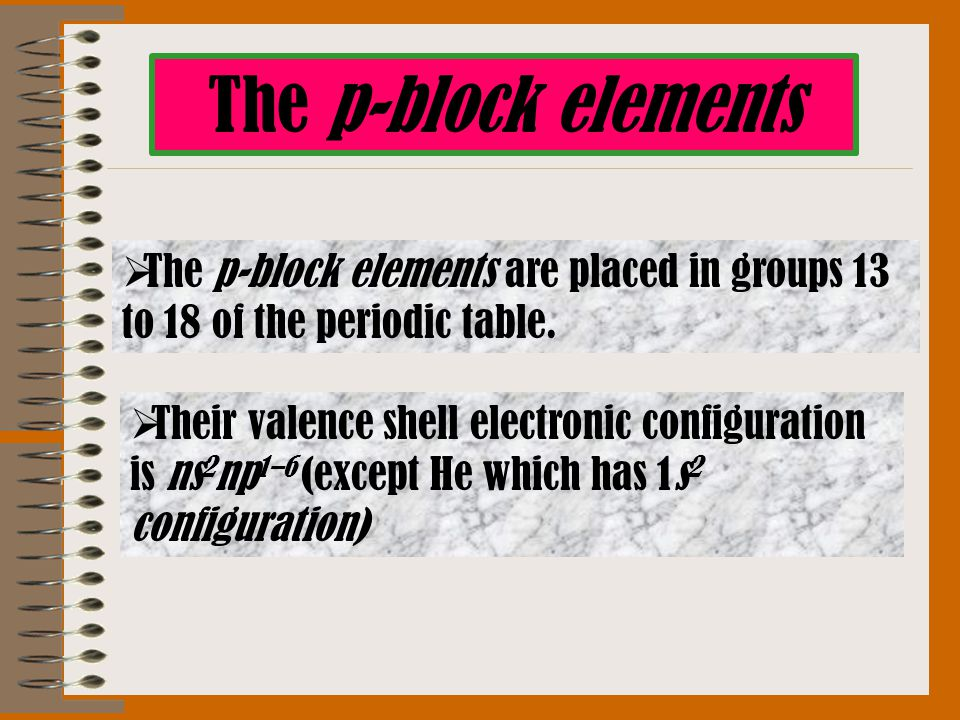 The p-block elements  The p-block elements are placed in groups 13 to 18 of the periodic table.