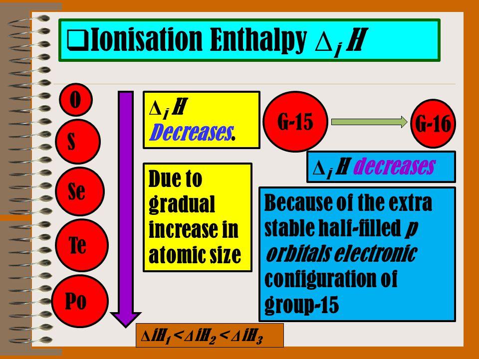  Ionisation Enthalpy Δ i H O S Se G-15 Po Δ i H Decreases.